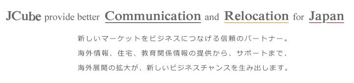Jcube provide better  Communication and  Relocation for  Japan  新しいマーケットをビジネスにつなげる信頼のパートナー。海外情報、住宅、教育関係情報の提供から、サポートまで、海外展開の拡大が、新しいビジネスチャンスを生み出します。株式会社ジェイキューブ(旧社名 株式会社CRJ)